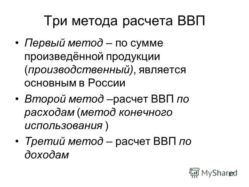 57 Три метода расчета ВВП Первый метод – по сумме произведённой прудукции (производственный), является основным в России Второй метод –расчет ВВП по расходам (метод конечного использования ) Третий метод – расчет ВВП по доходам