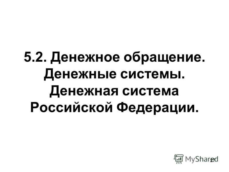 27 5.2. Денежное обращение. Денежные системы. Денежная система Российской Федерации.