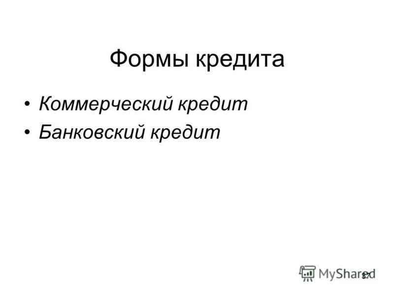 37 Формы кредита Коммерческий кредит Банковский кредит