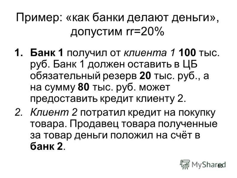 66 Пример: «как банки делают деньги», допустим rr=20% 1. Банк 1 получил от клиента 1 100 тыс. руб. Банк 1 должен оставить в ЦБ обязательный резерв 20 тыс. руб., а на сумму 80 тыс. руб. может предоставить кредит клиенту 2. 2. Клиент 2 потратил кредит