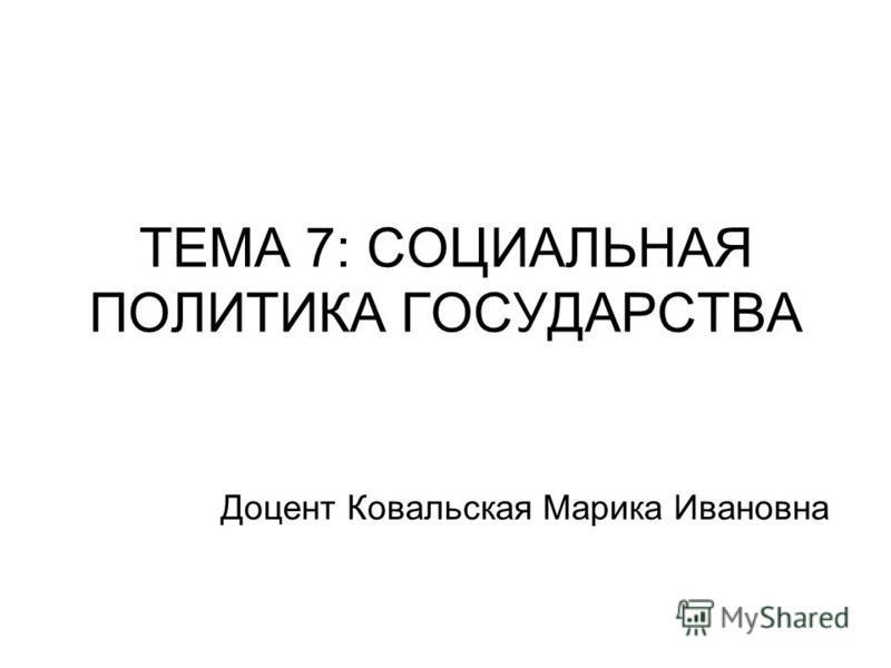 ТЕМА 7: СОЦИАЛЬНАЯ ПОЛИТИКА ГОСУДАРСТВА Доцент Ковальская Марика Ивановна