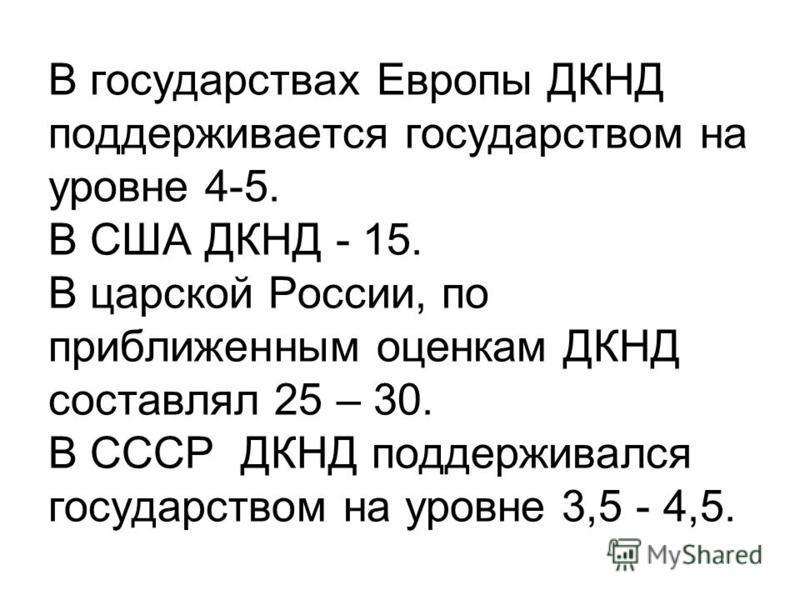 В государствах Европы ДКНД поддерживается государством на уровне 4-5. В США ДКНД - 15. В царской России, по приближенным оценкам ДКНД составлял 25 – 30. В СССР ДКНД поддерживался государством на уровне 3,5 - 4,5.