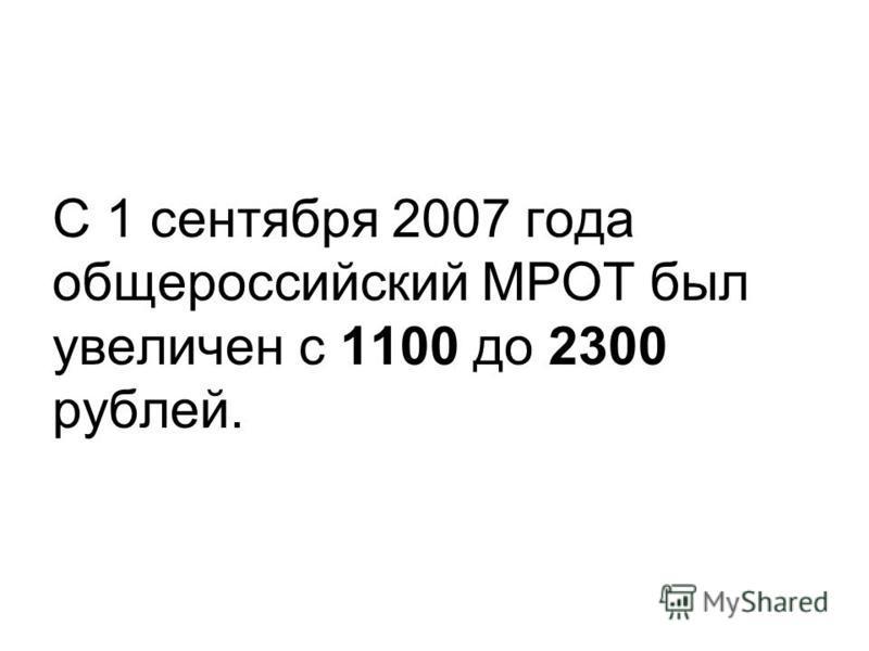 С 1 сентября 2007 года общероссийский МРОТ был увеличен с 1100 до 2300 рублей.