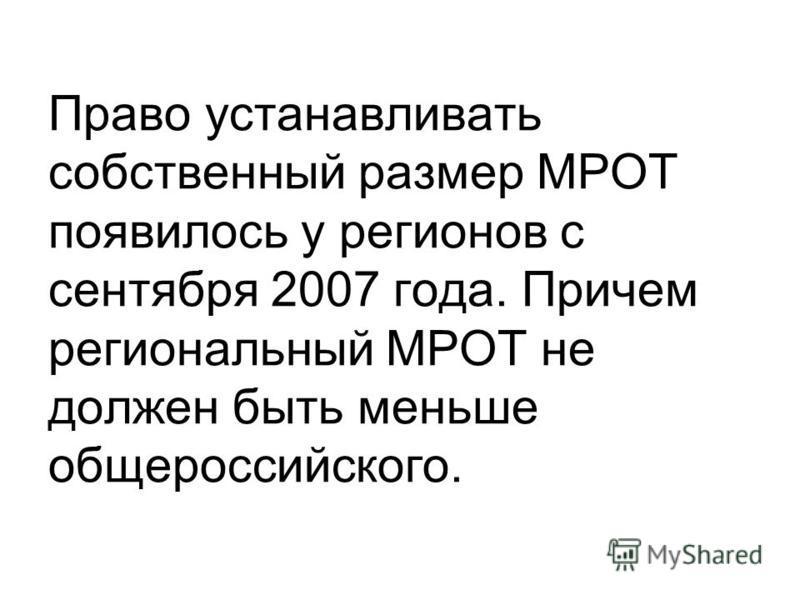 Право устанавливать собственный размер МРОТ появилось у регионов с сентября 2007 года. Причем региональный МРОТ не должен быть меньше общероссийского.