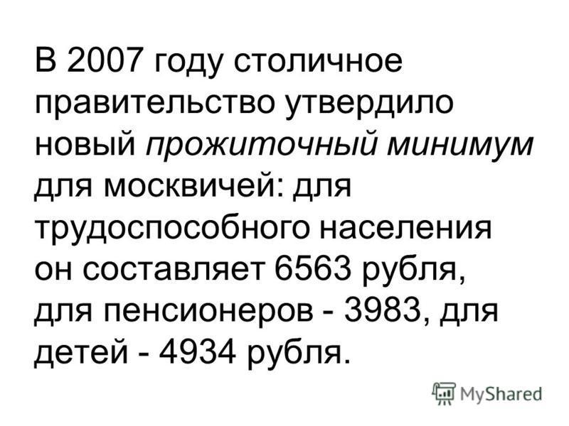 В 2007 году столичное правительство утвердило новый прожиточный минимум для москвичей: для трудоспособного населения он составляет 6563 рубля, для пенсионеров - 3983, для детей - 4934 рубля.