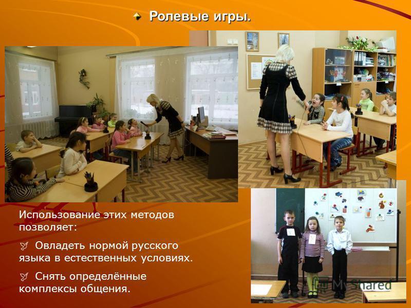 Ролевые игры. Ролевые игры. Использование этих методов позволяет: Овладеть нормой русского языка в естественных условиях. Снять определённые комплексы общения.