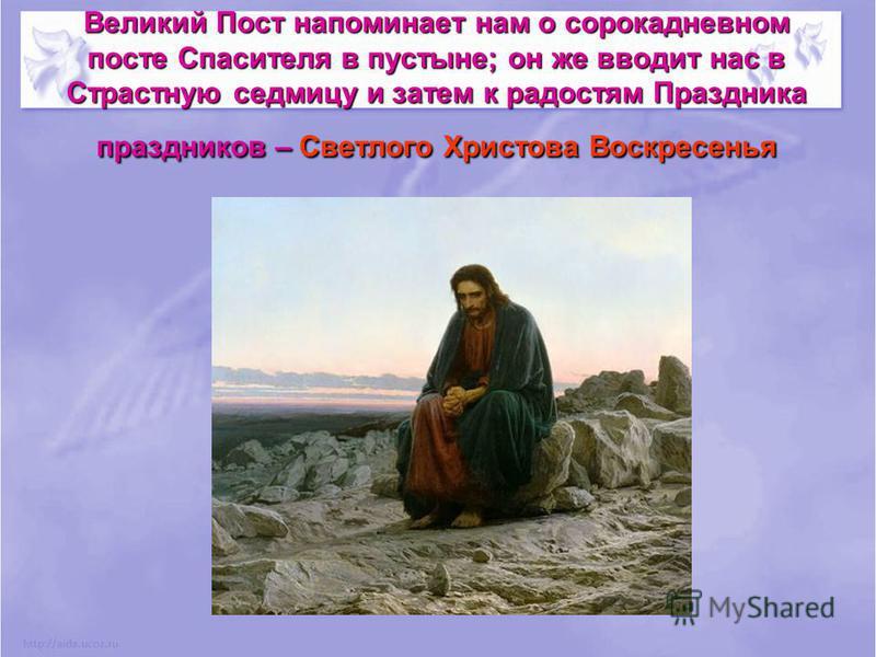 Великий Пост напоминает нам о сорокадневном посте Спасителя в пустыне; он же вводит нас в Страстную седмицу и затем к радостям Праздника праздников – Светлого Христова Воскресенья