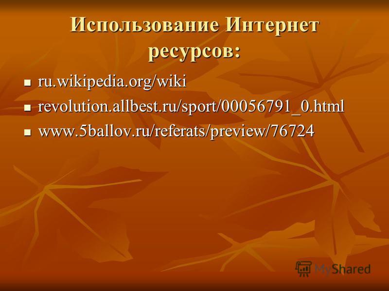 Использование Интернет ресурсов: ru.wikipedia.org/wiki ru.wikipedia.org/wiki revolution.allbest.ru/sport/00056791_0. html revolution.allbest.ru/sport/00056791_0. html www.5ballov.ru/referats/preview/76724 www.5ballov.ru/referats/preview/76724