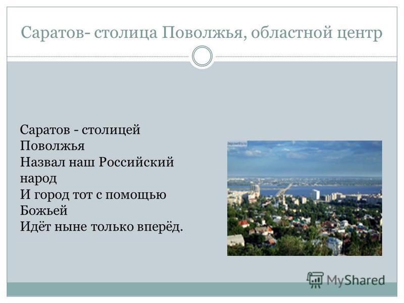 Саратов- столица Поволжья, областной центр Саратов - столицей Поволжья Назвал наш Российский народ И город тот с помощью Божьей Идёт ныне только вперёд.