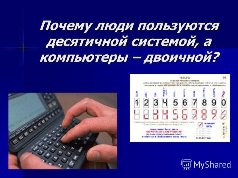 Почему люди пользуются десятичной системой, а компьютеры – двоичной?