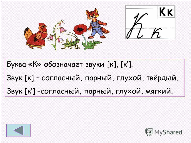 Буква «К» обозначает звуки [к], [к]. Звук [к] – согласный, парный, глухой, твёрдый. Звук [к] –согласный, парный, глухой, мягкий.