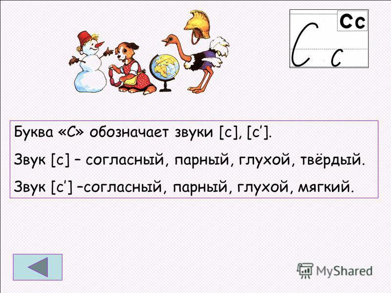 Буква «С» обозначает звуки [с], [с]. Звук [с] – согласный, парный, глухой, твёрдый. Звук [с] –согласный, парный, глухой, мягкий.