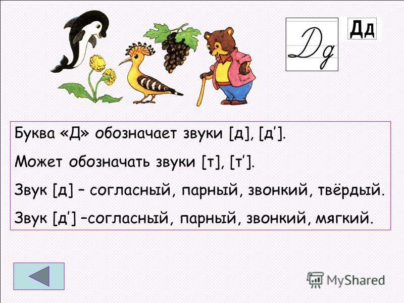Буква «Д» обозначает звуки [д], [д]. Может обозначать звуки [т], [т]. Звук [д] – согласный, парный, звонкий, твёрдый. Звук [д] –согласный, парный, звонкий, мягкий.