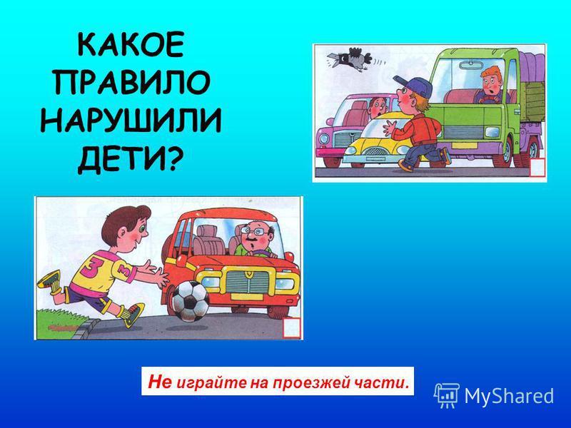 КАКОЕ ПРАВИЛО НАРУШИЛИ ДЕТИ? Не играйте на проезжей части.