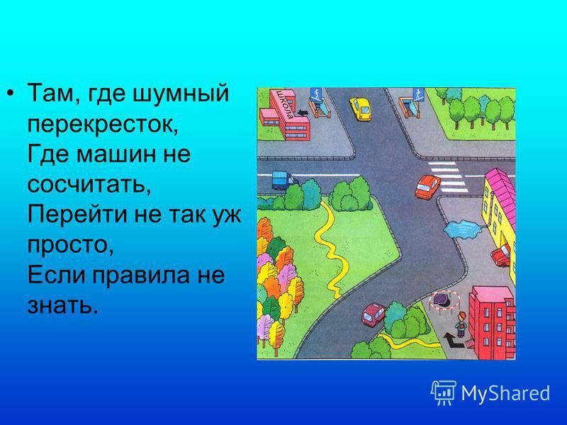 Там, где шумный перекресток, Где машин не сосчитать, Перейти не так уж просто, Если правила не знать.