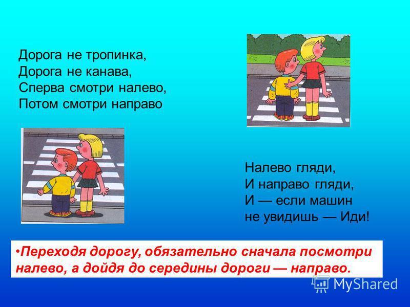 Дорога не тропинка, Дорога не канава, Сперва смотри налево, Потом смотри направо Налево гляди, И направо гляди, И если машин не увидишь Иди! Переходя дорогу, обязательно сначала посмотри налево, а дойдя до середины дороги направо.