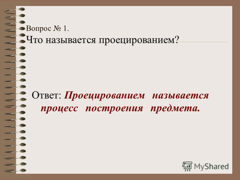 Вопрос 1. Что называется проецированием? Ответ: Проецированием называется процесс построения предмета.
