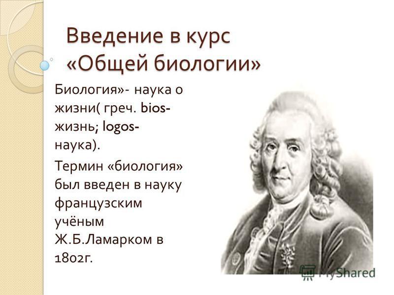 Введение в курс « Общей биологии » Биология »- наука о жизни ( греч. bios- жизнь ; logos- наука ). Термин « биология » был введен в науку французским учёным Ж. Б. Ламарком в 1802 г.
