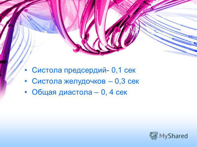 Систола предсердий- 0,1 сек Систола желудочков – 0,3 сек Общая диастола – 0, 4 сек
