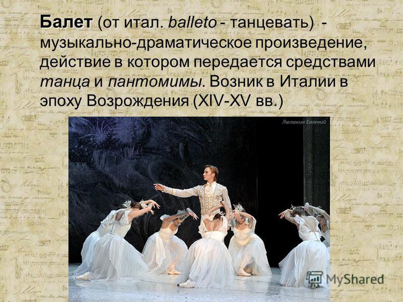 Балет Балет (от итал. balleto - танцевать) - музыкально-драматическое произведение, действие в котором передается средствами танца и пантомимы. Возник в Италии в эпоху Возрождения (XIV-XV вв.)