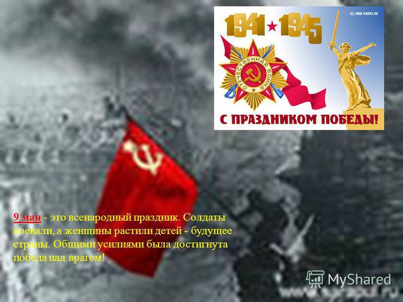 9 мая 9 мая - это всенародный праздник. Солдаты воевали, а женщины растили детей - будущее страны. Общими усилиями была достигнута победа над врагом!