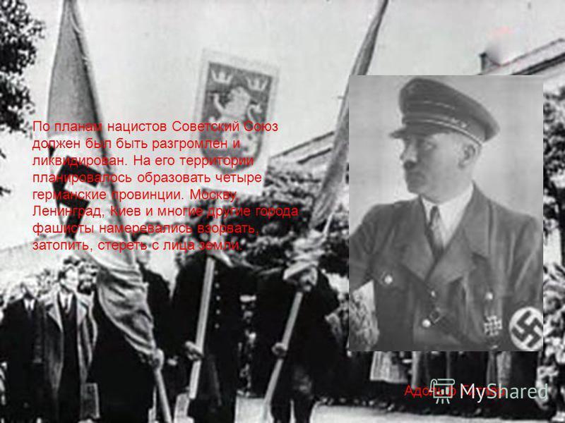 По планам нацистов Советский Союз должен был быть разгромлен и ликвидирован. На его территории планировалось образовать четыре германские провинции. Москву, Ленинград, Киев и многие другие города фашисты намеревались взорвать, затопить, стереть с лиц