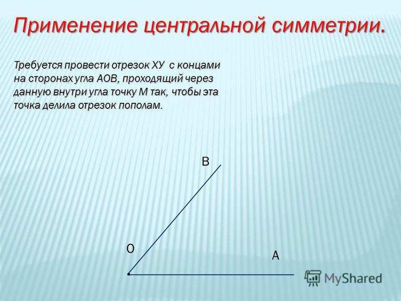 Применение центральной симметрии. Требуется провести отрезок ХУ с концами на сторонах угла АОВ, проходящий через данную внутри угла точку М так, чтобы эта точка делила отрезок пополам. В А О.О.