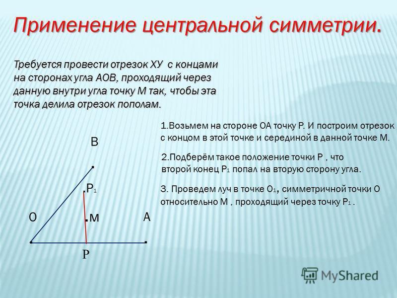 Применение центральной симметрии. Требуется провести отрезок ХУ с концами на сторонах угла АОВ, проходящий через данную внутри угла точку М так, чтобы эта точка делила отрезок пополам. В.В. А.А. О.О..м.м 1. Возьмем на стороне ОА точку Р. И построим о