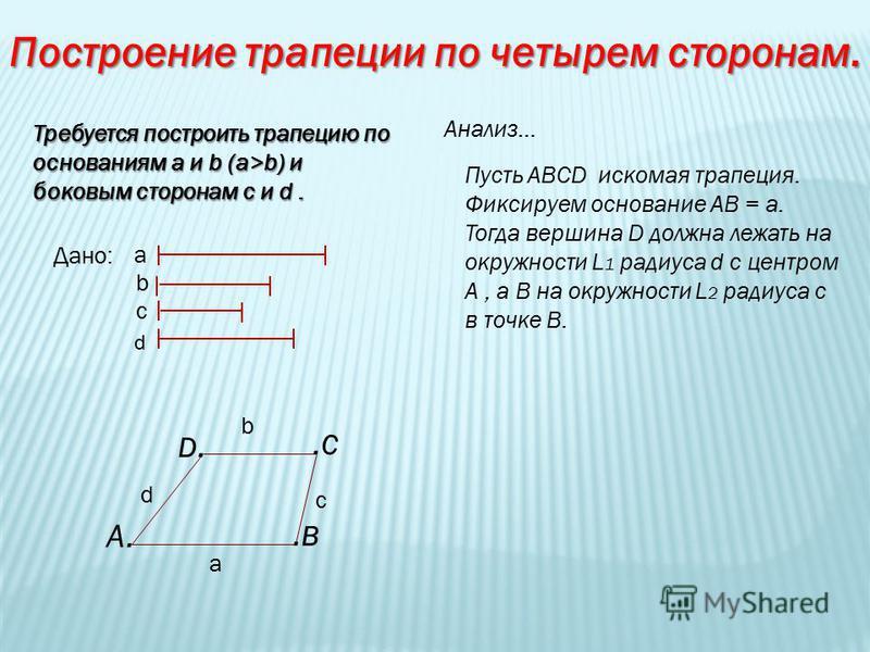 Построение трапеции по четырем сторонам. Требуется построить трапецию по основаниям а и b (a>b) и боковым сторонам c и d. Анализ… Пусть АВСD искомая трапеция. Фиксируем основание АВ = а. Тогда вершина D должна лежать на окружности L 1 радиуса d с цен