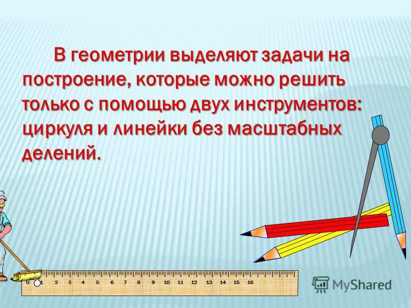 В геометрии выделяют задачи на построение, которые можно решить только с помощью двух инструментов: циркуля и линейки без масштабных делений. В геометрии выделяют задачи на построение, которые можно решить только с помощью двух инструментов: циркуля