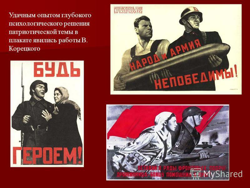 Удачным опытом глубокого психологического решения патриотической темы в плакате явились работы В. Корецкого