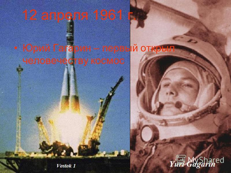 12 апреля 1961 г. Юрий Гагарин – первый открыл человечеству космос