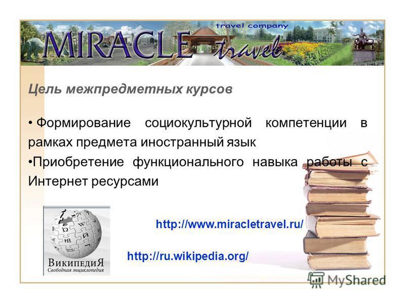 Цель межпредметных курсов Формирование социокультурной компетенции в рамках предмета иностранный язык Приобретение функционального навыка работы с Интернет ресурсами http://www.miracletravel.ru/ http://ru.wikipedia.org/