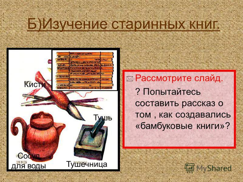 Б)Изучение старинных книг. Рассмотрите слайд. ? Попытайтесь составить рассказ о том, как создавались «бамбуковые книги»? Свиток Кисти Тушь Тушечница Сосуд для воды