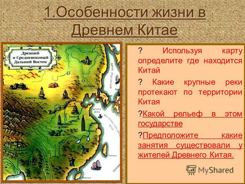1. Особенности жизни в Древнем Китае ? Используя карту определите где находится Китай ? Какие крупные реки протекают по территории Китая ?Какой рельеф в этом государстве ?Предположите какие занятия существовали у жителей Древнего Китая.