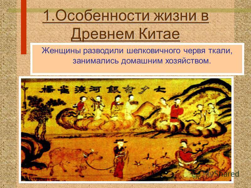 1. Особенности жизни в Древнем Китае Женщины разводили шелковичного червя ткали, занимались домашним хозяйством.