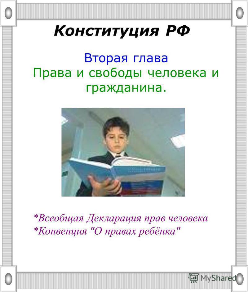 Конституция РФ Вторая глава Права и свободы человека и гражданина. *Всеобщая Декларация прав человека *Конвенция О правах ребёнка