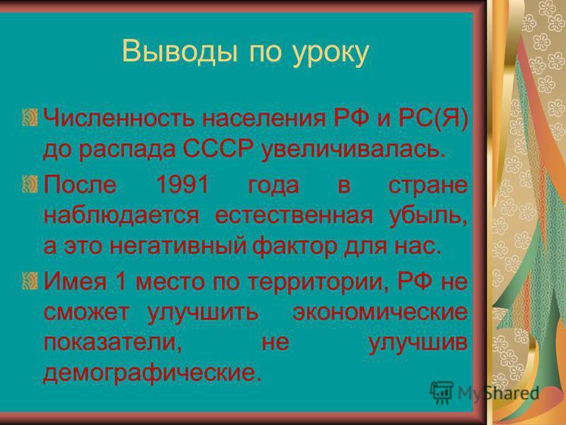 Выводы по уроку Численность населения РФ и РС(Я) до распада СССР увеличивалась. После 1991 года в стране наблюдается естественная убыль, а это негативный фактор для нас. Имея 1 место по территории, РФ не сможет улучшить экономические показатели, не у