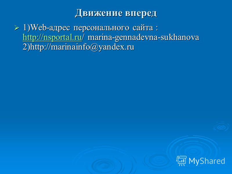 Движение вперед 1)Web-адрес персонального сайта : http://nsportal.ru/ marina-gennadevna-sukhanova 2)http://marinainfo@yandex.ru 1)Web-адрес персонального сайта : http://nsportal.ru/ marina-gennadevna-sukhanova 2)http://marinainfo@yandex.ru http://nsp