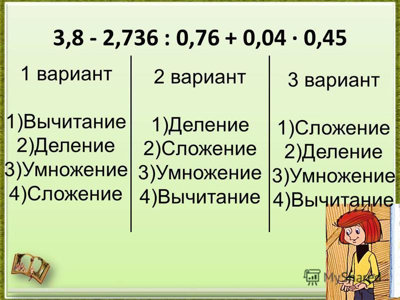 3,8 - 2,736 : 0,76 + 0,04 · 0,45 1 вариант 1)Вычитание 2)Деление 3)Умножение 4)Сложение 2 вариант 1)Деление 2)Сложение 3)Умножение 4)Вычитание 3 вариант 1)Сложение 2)Деление 3)Умножение 4)Вычитание