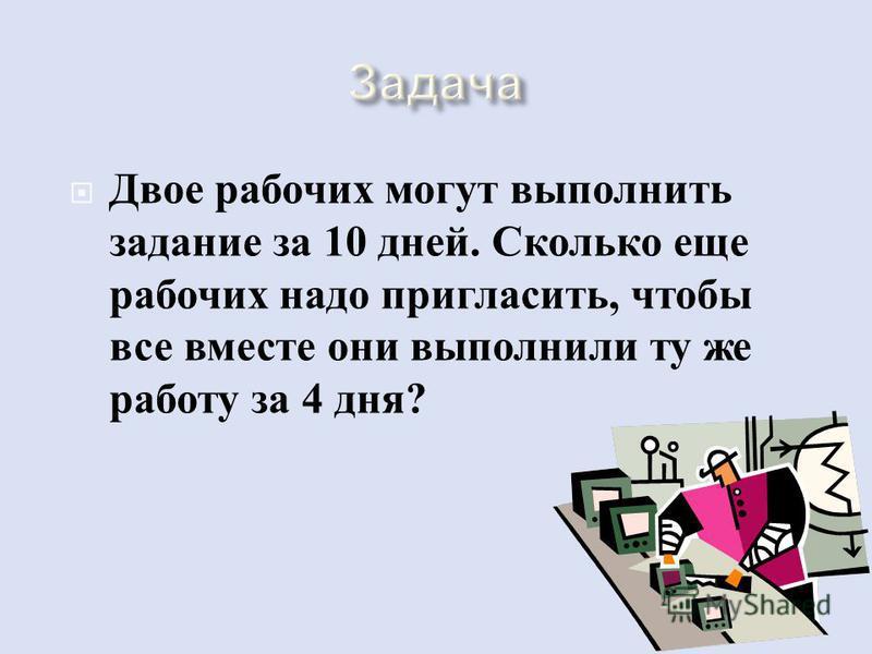 Двое рабочих могут выполнить задание за 10 дней. Сколько еще рабочих надо пригласить, чтобы все вместе они выполнили ту же работу за 4 дня ?