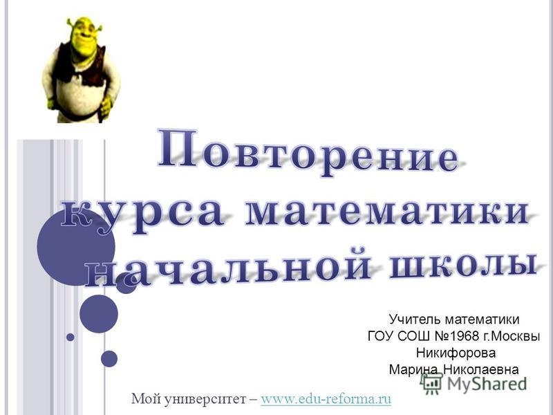Мой университет – www.edu-reforma.ruwww.edu-reforma.ru Учитель математики ГОУ СОШ 1968 г.Москвы Никифорова Марина Николаевна