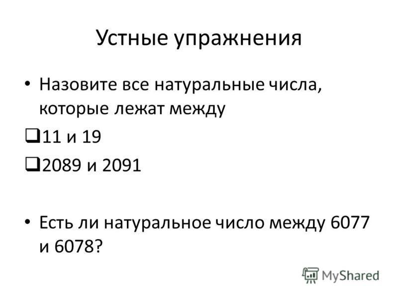 Устные упражнения Назовите все натуральные числа, которые лежат между 11 и 19 2089 и 2091 Есть ли натуральное число между 6077 и 6078?