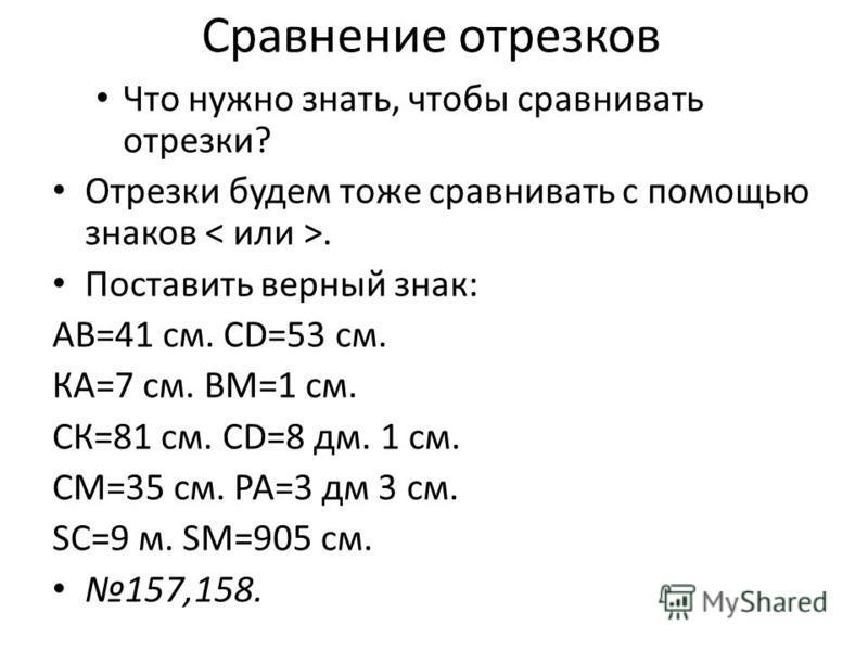 Сравнение отрезков Что нужно знать, чтобы сравнивать отрезки? Отрезки будем тоже сравнивать с помощью знаков. Поставить верный знак: АВ=41 см. СD=53 см. КА=7 см. ВМ=1 см. СК=81 см. CD=8 дм. 1 см. СМ=35 см. РА=3 дм 3 см. SC=9 м. SM=905 см. 157,158.
