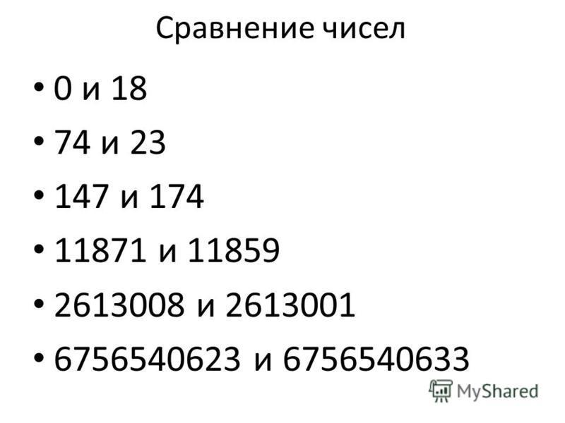 Сравнение чисел 0 и 18 74 и 23 147 и 174 11871 и 11859 2613008 и 2613001 6756540623 и 6756540633