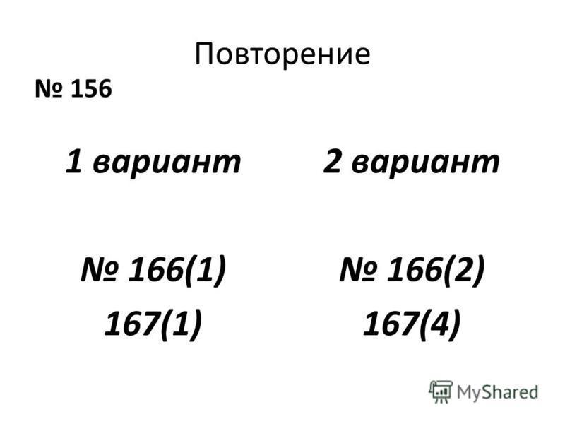 Повторение 156 1 вариант 166(1) 167(1) 2 вариант 166(2) 167(4)