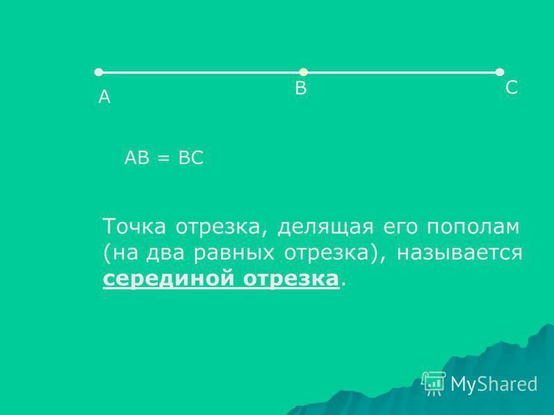А В С АВ = ВС Точка отрезка, делящая его пополам (на два равных отрезка), называется серединой отрезка.