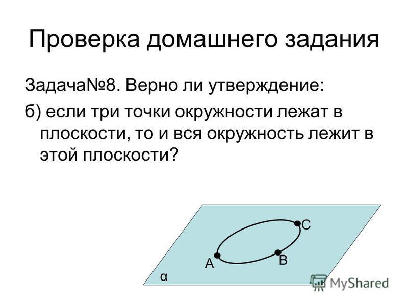 Проверка домашнего задания Задача 8. Верно ли утверждение: б) если три точки окружности лежат в плоскости, то и вся окружность лежит в этой плоскости? α А В С