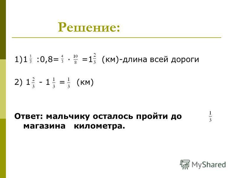 Решение: 1)1 :0,8= · =1 (км)-длина всей дороги 2) 1 - 1 = (км) Ответ: мальчику осталось пройти до магазина километра.