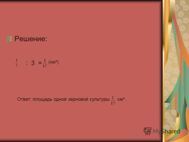 Решение: : 3 = (км²) Ответ: площадь одной зерновой культуры км².